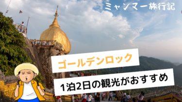 ゴールデンロックは1泊2日がオススメ|観光方法と理由を解説【ミャンマー旅行記】